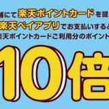 楽天ポイントカード提示&楽天ペイアプリでお支払いするとポイント10倍!